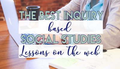 The Best Inquiry Based Social Studies Lessons on the Web