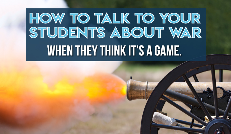 How to talk to your students about war when they think it's a game.