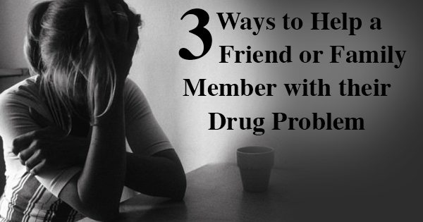 Addiction3 Ways To Help A Friend Or Family Member With Their Drug Problem