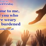 Come to me, all of you who are weary and burdened, and I will give you rest.