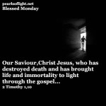 Savior Christ Jesus, who has abolished death and has brought life and immortality to light through the gospel.