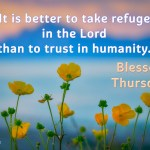 It is better to take refugein the Lord than to trust in humanity.