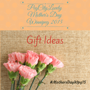 Mother's Day Guide #Winnipeg 2015 #MothersDayWpg15
