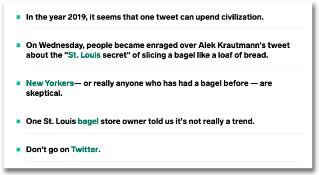 "Exempel från Insider som visar hur de jobbar med punkter i ingresserna.  • In the year 2019, it seems that one tweet can upend civilization. • On Wednesday, people became enraged over Alek Krautmann's tweet about the ""St. Louis secret"" of slicing a bagel like a loaf of bread. • New Yorkers— or really anyone who has had a bagel before — are skeptical. • One St. Louis bagel store owner told us it's not really a trend. • Don't go on Twitter."