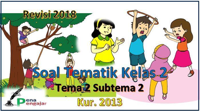 soal tematik kelas 2 tema 2 subtema 2 kurikulum 2013 revisi 2018