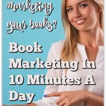 Book Marketing In 10 Minutes A Day For Authors Who Hate Marketing
