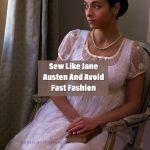 Sew Like Jane Austen And Avoid Fast Fashion