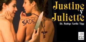 Justine y Juliette, es una adaptación de las dos novelas del Marqués de Sade, presentada por el grupo Astilla Teatro, procedente de Xalapa, Veracruz.