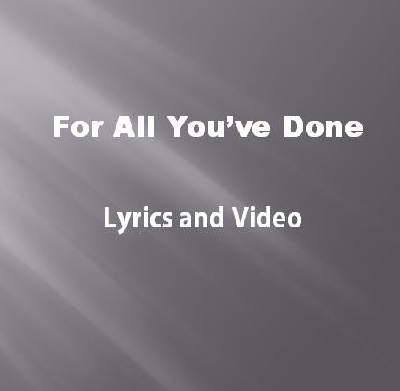 Foe All You've Done Lyrics and Video