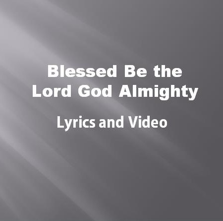 Blessed Be The Lord God Almighty Lyrics and Video