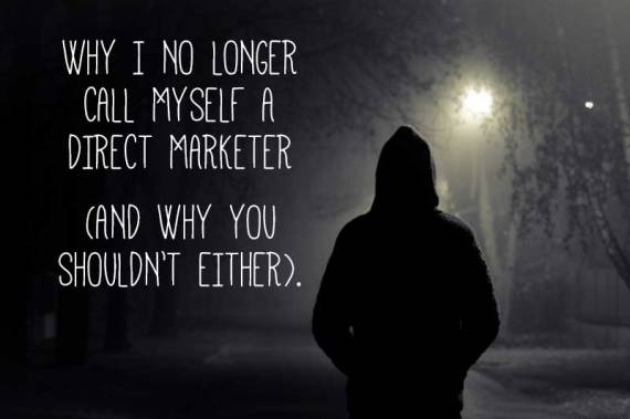 Why I no longer call myself a direct marketer, and why you shouldn't either