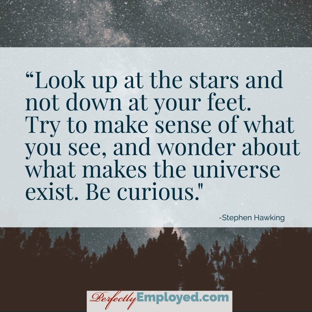 Look up at the stars and not down at your feet. Try to make sense of what you see, and wonder about what makes the universe exist. Be curious.