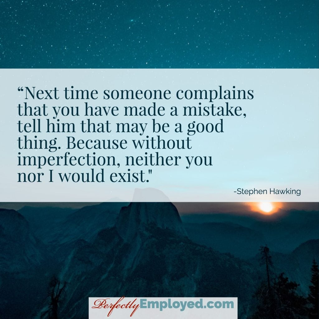 Next time someone complains that you have made a mistake, tell him that may be a good thing. Because without imperfection, neither you nor I would exist.