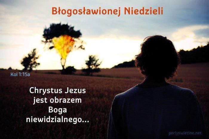 Chrystus Jezus jest obrazem Boga niewidzialnego…