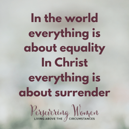 in the world everything is about equality. In Christ everything is about surrender