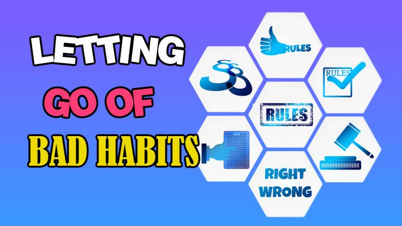 LETTING GO OF BAD HABITS