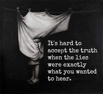 its-hard-to-accept-the-truth-when-the-lies-were-exactly-what-you-wanted-to-hear