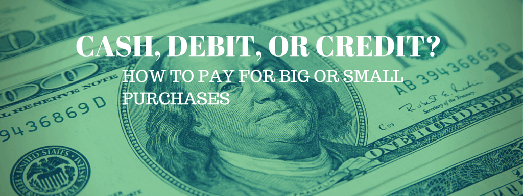 Cash, Debit, or Credit – How Do You Pay for Big and Small Purchases?