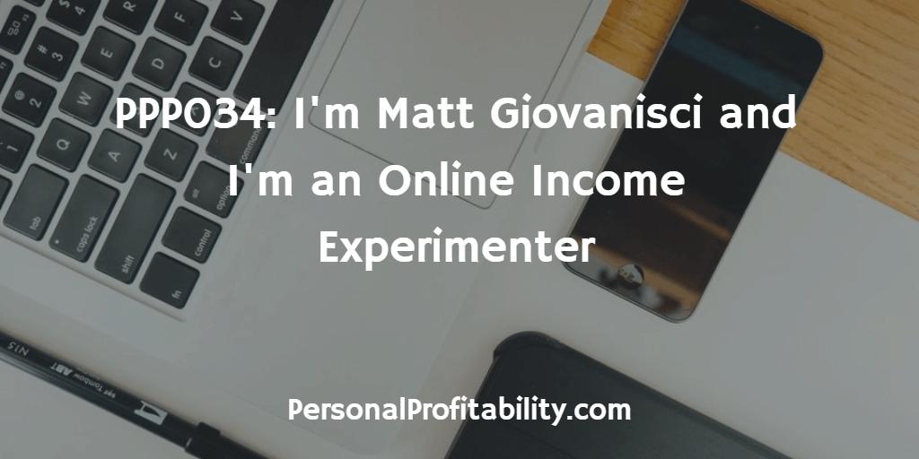 PPP034-Im-Matt-Giovanisci-and-Im-an-Online-Income-Experimenter
