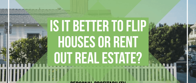 Flip Houses or Rent Out Real Estate? -PersonalProfitability.com