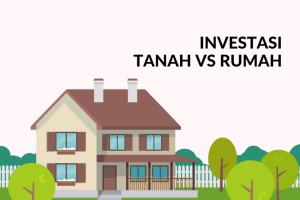 Lebih Baik Investasi Rumah Atau Tanah? Ini Pertimbangannya!