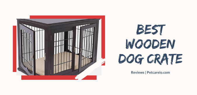 Best Wooden Dog Crates – Top Furniture Style Crates (Wood-Wire Combination)!