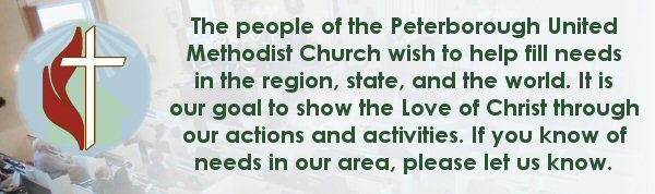 The people of the Peterborough United Methodist Church wish to help fill needs in the region, state, and the world. It is our goal to show the Love of Christ through our actions and activities. If you know of needs in our area, please let us know.