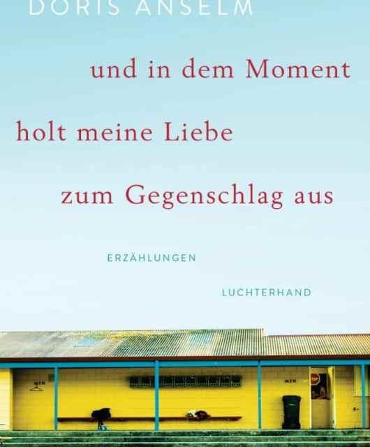 Doris Anselm: und in dem Moment holt meine Liebe zum Gegenschlag aus. Erzählungen