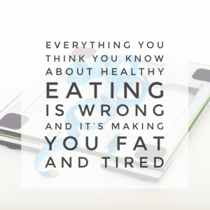 Everything You Think You Know About Healthy Eating is Wrong and it's Making You Fat and Tired