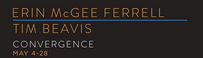 ERIN McGEE FERRELL. TIM BEAVIS. CONVERGENCE MAY 4-28. PORTLAND, MAINE