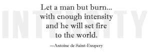 """Let a man but burn... with enough intensity and he will set fire to the world."" - Antoine de Saint-Exupery"