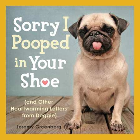 Sorry I Pooped in Your Shoe (and Other Heartwarming Letters from Doggie) by Jeremy Greenberg