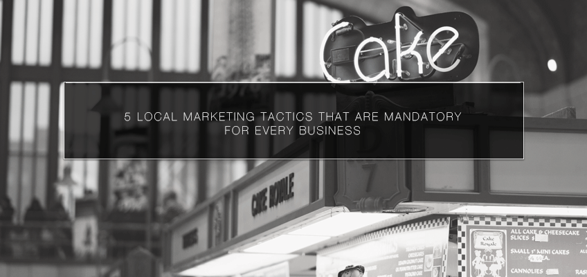 5 Local Marketing Tactics that Are Mandatory for Every Business