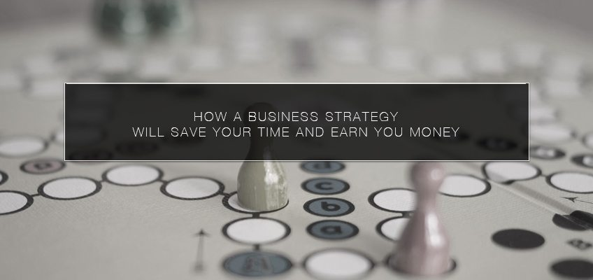 How a Business Strategy Will Save Your Time and Earn you Money