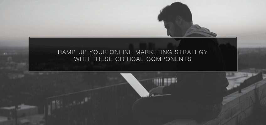 Ramp Up Your Online Marketing Strategy with these Critical Components