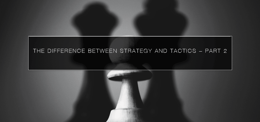 The Difference Between Strategy and Tactics – Part 2