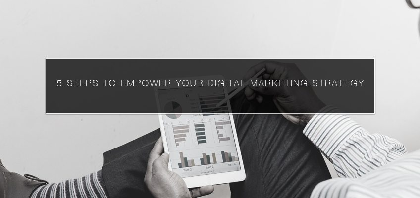 5 Steps to Empower Your Digital Marketing Strategy