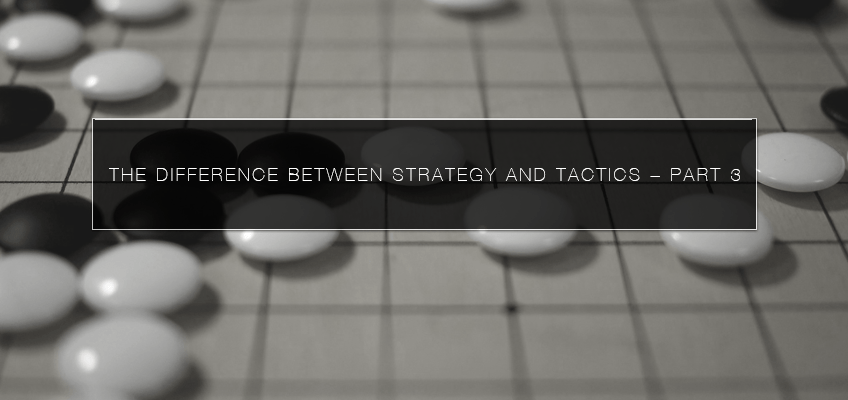 The Difference Between Strategy and Tactics – Part 3