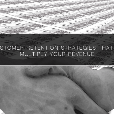 5 Customer Retention Strategies That Will Multiply Your Revenue
