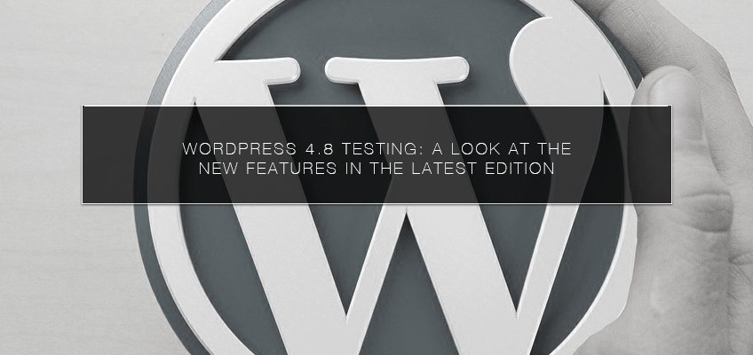 WordPress 4.8 Testing: A Look at the New Features in the Latest Edition