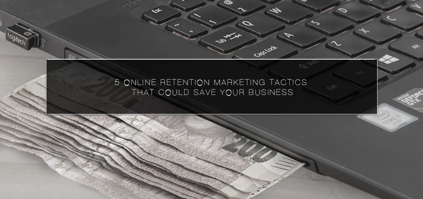 5 Online Retention Marketing Tactics that Could Save Your Business