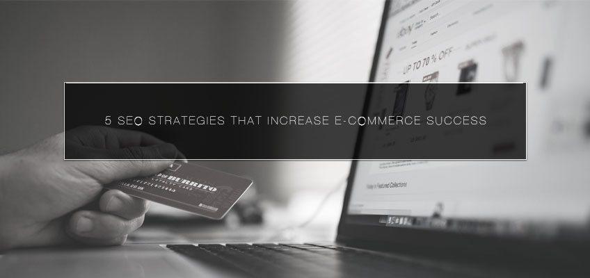 5 SEO Strategies that Increase E-Commerce Success