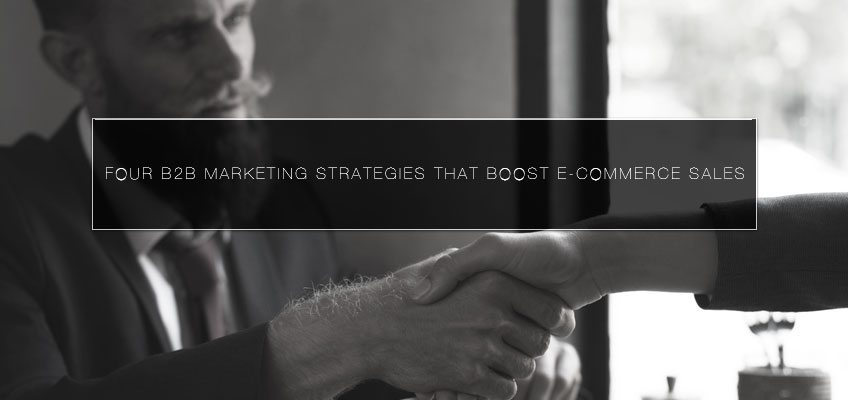 Four B2B marketing strategies that Boost E-commerce Sales