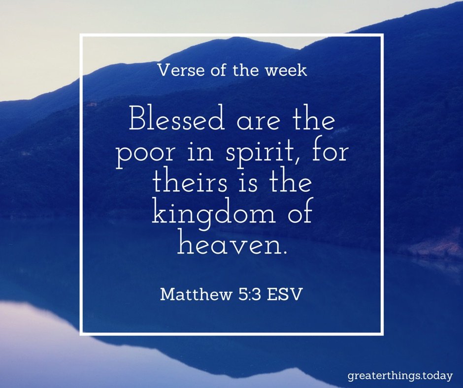 Blessed are the poor in spirit, for theirs is the kingdom of heaven.