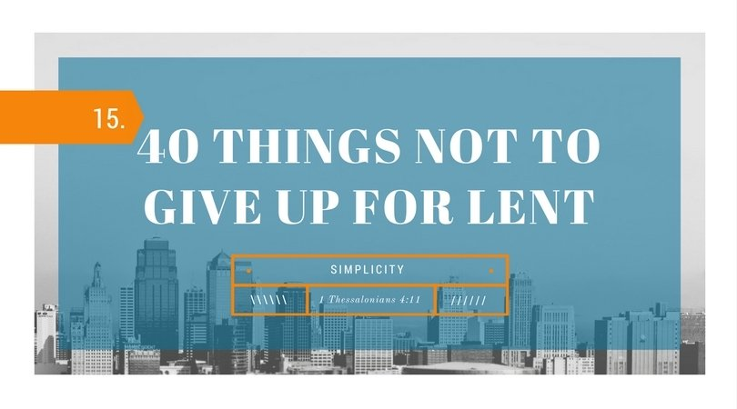 40 Things NOT to Give up for Lent: 15.Simplicity