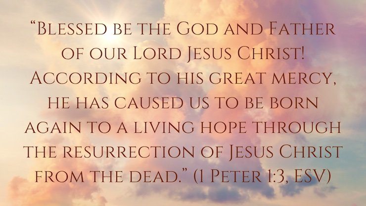"""""""Blessed be the God and Father of our Lord Jesus Christ! According to his great mercy, he has caused us to be born again to a living hope through the resurrection of Jesus Christ from the dead,"""" (1 Peter 1:3, ESV)"""