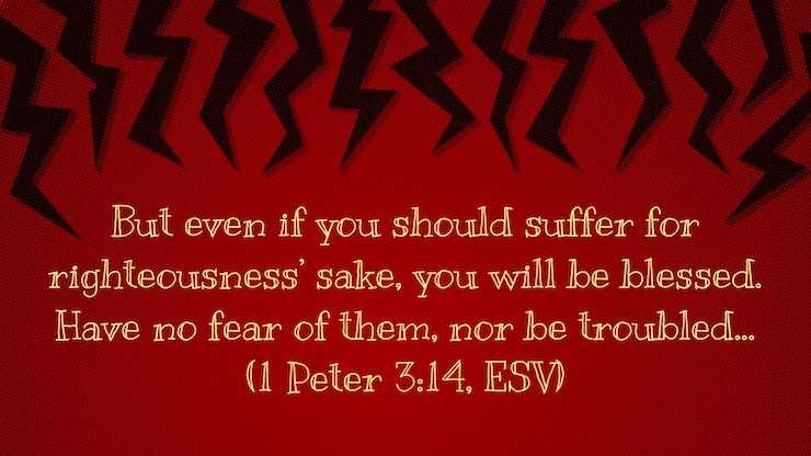 """But even if you should suffer for righteousness' sake, you will be blessed. Have no fear of them, nor be troubled,"" (1 Peter 3:14, ESV)"