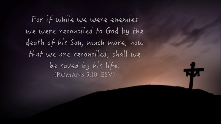 """For if while we were enemies we were reconciled to God by the death of his Son, much more, now that we are reconciled, shall we be saved by his life."" (Romans 5:10, ESV)"