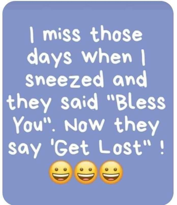 """I miss those days when I sneezed and they said """"Bless You"""". Now they say '""""Get lost!"""""""