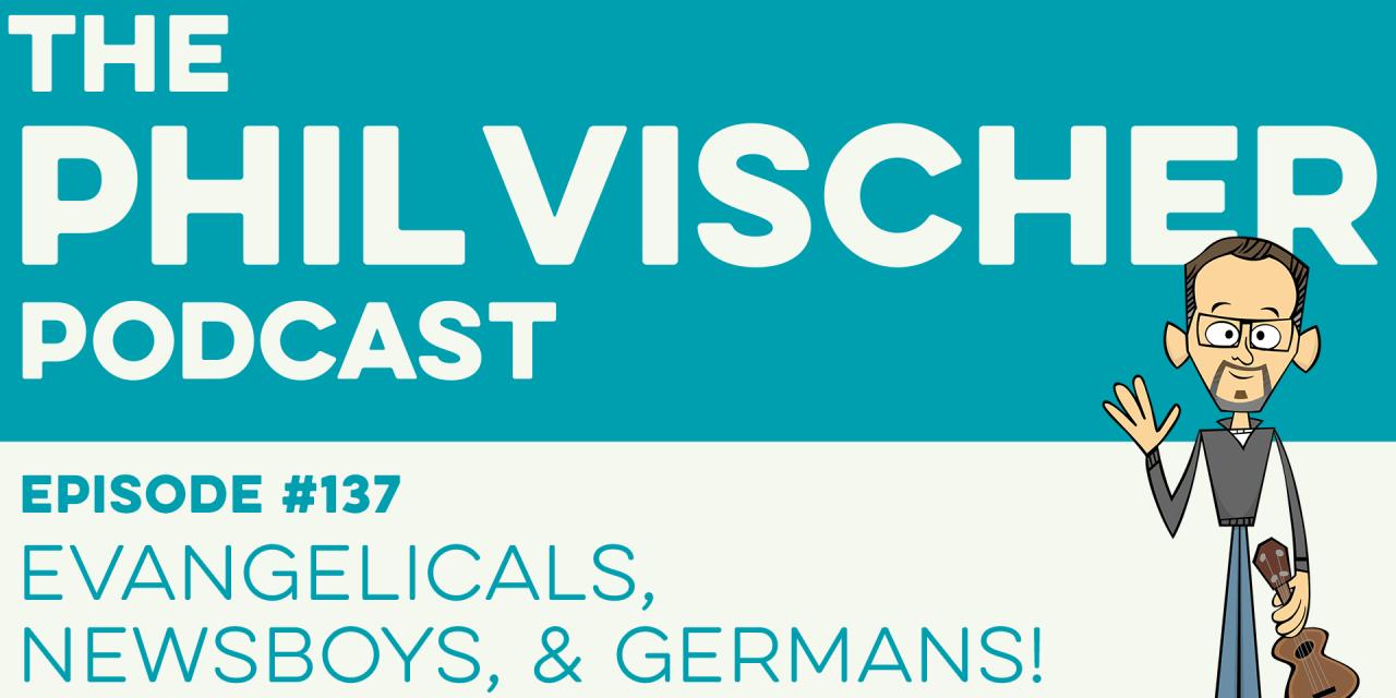 Episode 137: Evangelicals, Newsboys, and Germans!
